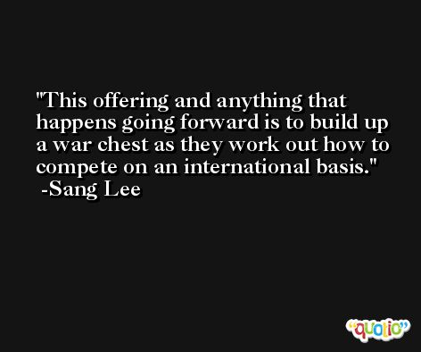 This offering and anything that happens going forward is to build up a war chest as they work out how to compete on an international basis. -Sang Lee