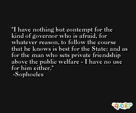 I have nothing but contempt for the kind of governor who is afraid, for whatever reason, to follow the course that he knows is best for the State; and as for the man who sets private friendship above the public welfare - I have no use for him either. -Sophocles