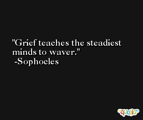 Grief teaches the steadiest minds to waver. -Sophocles
