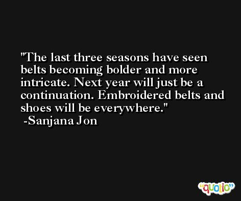 The last three seasons have seen belts becoming bolder and more intricate. Next year will just be a continuation. Embroidered belts and shoes will be everywhere. -Sanjana Jon