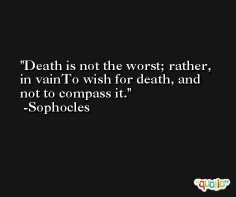 Death is not the worst; rather, in vainTo wish for death, and not to compass it. -Sophocles