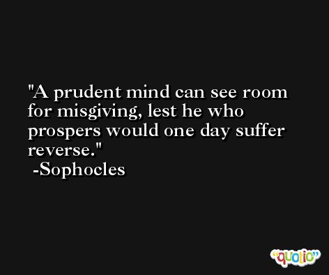 A prudent mind can see room for misgiving, lest he who prospers would one day suffer reverse. -Sophocles
