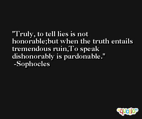 Truly, to tell lies is not honorable;but when the truth entails tremendous ruin,To speak dishonorably is pardonable. -Sophocles