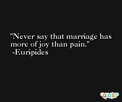Never say that marriage has more of joy than pain. -Euripides