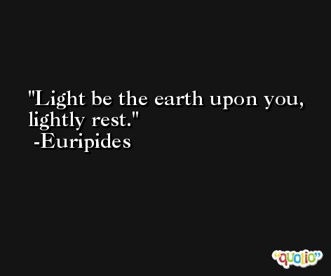 Light be the earth upon you, lightly rest. -Euripides