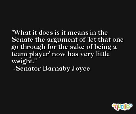 What it does is it means in the Senate the argument of 'let that one go through for the sake of being a team player' now has very little weight. -Senator Barnaby Joyce