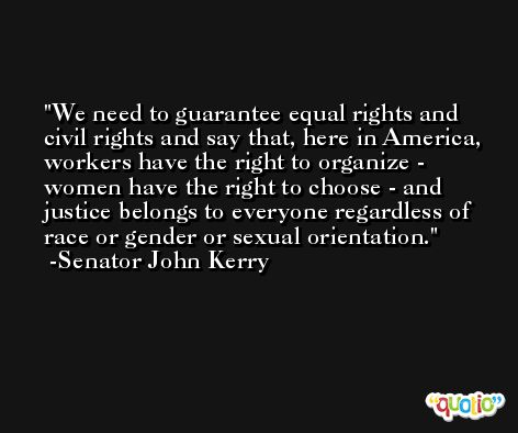We need to guarantee equal rights and civil rights and say that, here in America, workers have the right to organize - women have the right to choose - and justice belongs to everyone regardless of race or gender or sexual orientation. -Senator John Kerry