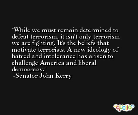 While we must remain determined to defeat terrorism, it isn't only terrorism we are fighting. It's the beliefs that motivate terrorists. A new ideology of hatred and intolerance has arisen to challenge America and liberal democracy. -Senator John Kerry
