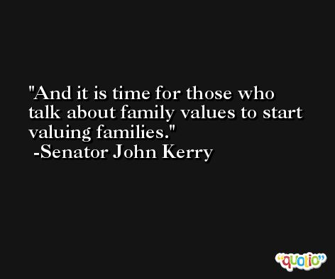 And it is time for those who talk about family values to start valuing families. -Senator John Kerry