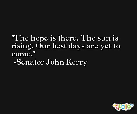 The hope is there. The sun is rising. Our best days are yet to come. -Senator John Kerry