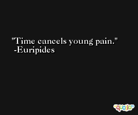Time cancels young pain. -Euripides