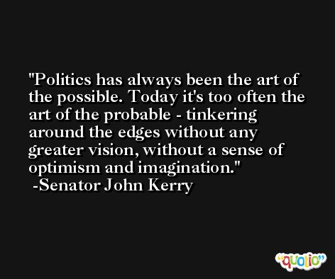 Politics has always been the art of the possible. Today it's too often the art of the probable - tinkering around the edges without any greater vision, without a sense of optimism and imagination. -Senator John Kerry