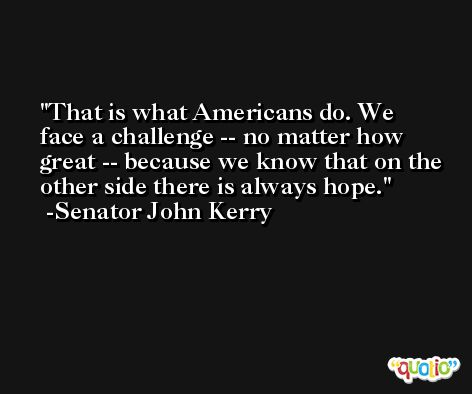 That is what Americans do. We face a challenge -- no matter how great -- because we know that on the other side there is always hope. -Senator John Kerry