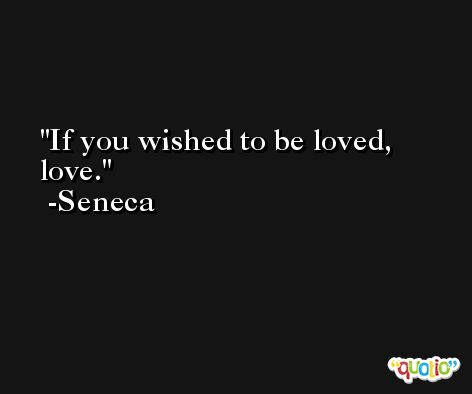 If you wished to be loved, love. -Seneca