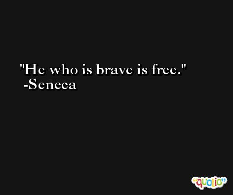 He who is brave is free. -Seneca