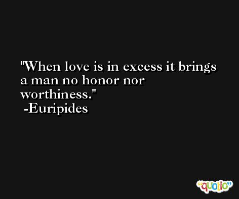 When love is in excess it brings a man no honor nor worthiness. -Euripides