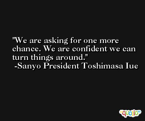 We are asking for one more chance. We are confident we can turn things around. -Sanyo President Toshimasa Iue