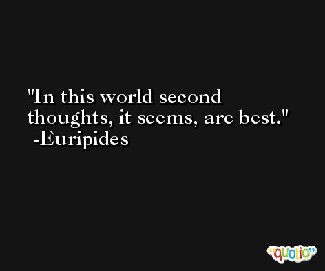In this world second thoughts, it seems, are best. -Euripides