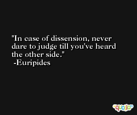 In case of dissension, never dare to judge till you've heard the other side. -Euripides