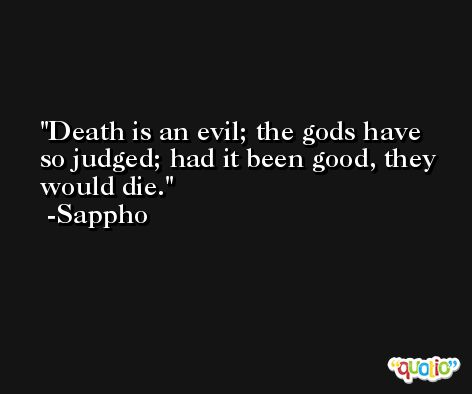 Death is an evil; the gods have so judged; had it been good, they would die. -Sappho