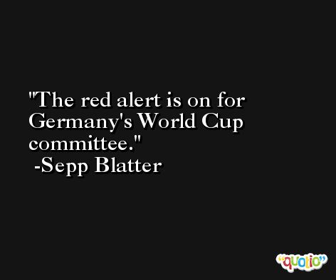 The red alert is on for Germany's World Cup committee. -Sepp Blatter