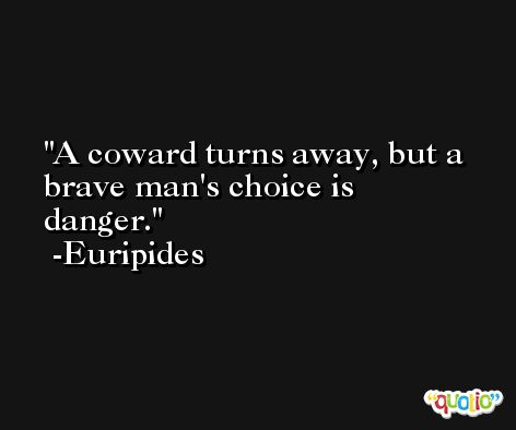 A coward turns away, but a brave man's choice is danger. -Euripides