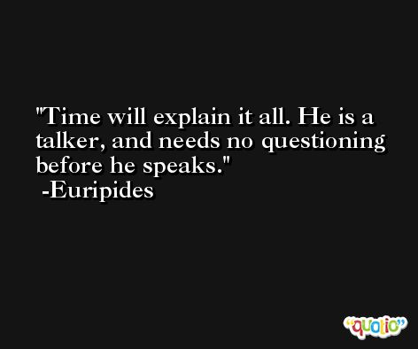 Time will explain it all. He is a talker, and needs no questioning before he speaks. -Euripides