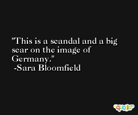 This is a scandal and a big scar on the image of Germany. -Sara Bloomfield