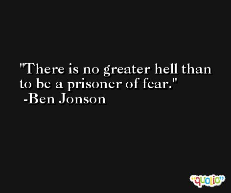 There is no greater hell than to be a prisoner of fear. -Ben Jonson