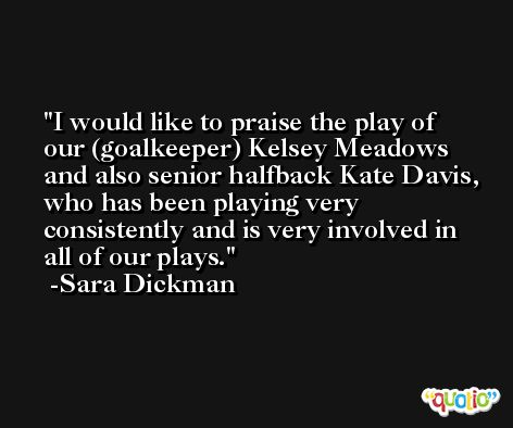 I would like to praise the play of our (goalkeeper) Kelsey Meadows and also senior halfback Kate Davis, who has been playing very consistently and is very involved in all of our plays. -Sara Dickman