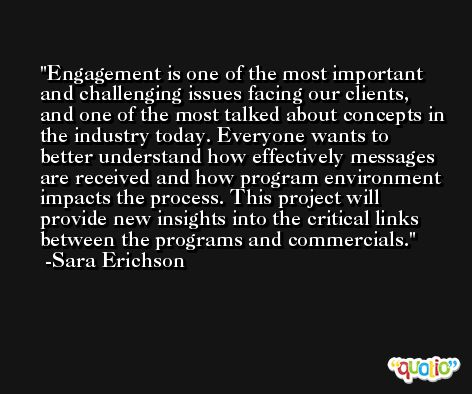 Engagement is one of the most important and challenging issues facing our clients, and one of the most talked about concepts in the industry today. Everyone wants to better understand how effectively messages are received and how program environment impacts the process. This project will provide new insights into the critical links between the programs and commercials. -Sara Erichson