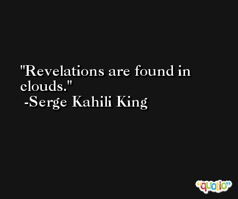 Revelations are found in clouds. -Serge Kahili King