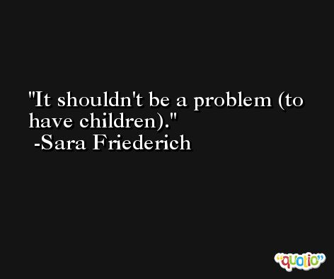 It shouldn't be a problem (to have children). -Sara Friederich