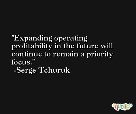 Expanding operating profitability in the future will continue to remain a priority focus. -Serge Tchuruk