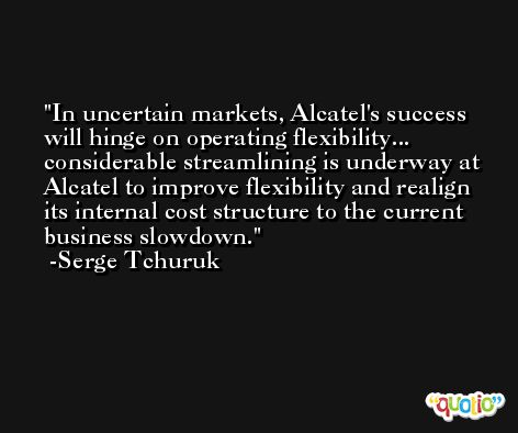 In uncertain markets, Alcatel's success will hinge on operating flexibility... considerable streamlining is underway at Alcatel to improve flexibility and realign its internal cost structure to the current business slowdown. -Serge Tchuruk