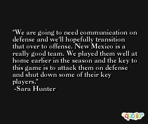 We are going to need communication on defense and we'll hopefully transition that over to offense. New Mexico is a really good team. We played them well at home earlier in the season and the key to this game is to attack them on defense and shut down some of their key players. -Sara Hunter
