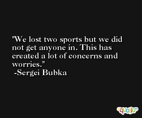 We lost two sports but we did not get anyone in. This has created a lot of concerns and worries. -Sergei Bubka