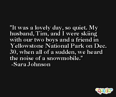 It was a lovely day, so quiet. My husband, Tim, and I were skiing with our two boys and a friend in Yellowstone National Park on Dec. 30, when all of a sudden, we heard the noise of a snowmobile. -Sara Johnson
