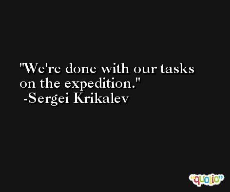 We're done with our tasks on the expedition. -Sergei Krikalev
