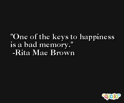 One of the keys to happiness is a bad memory. -Rita Mae Brown