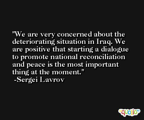 We are very concerned about the deteriorating situation in Iraq. We are positive that starting a dialogue to promote national reconciliation and peace is the most important thing at the moment. -Sergei Lavrov