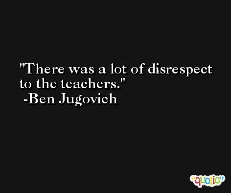 There was a lot of disrespect to the teachers. -Ben Jugovich