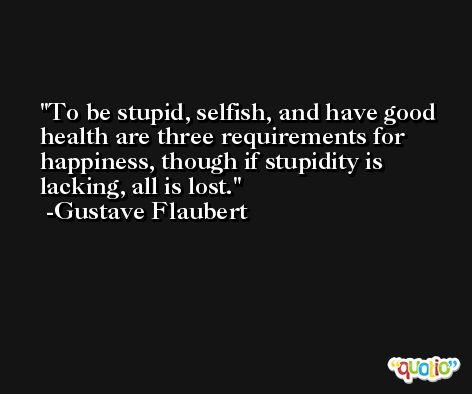 To be stupid, selfish, and have good health are three requirements for happiness, though if stupidity is lacking, all is lost. -Gustave Flaubert