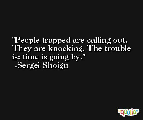 People trapped are calling out. They are knocking. The trouble is: time is going by. -Sergei Shoigu
