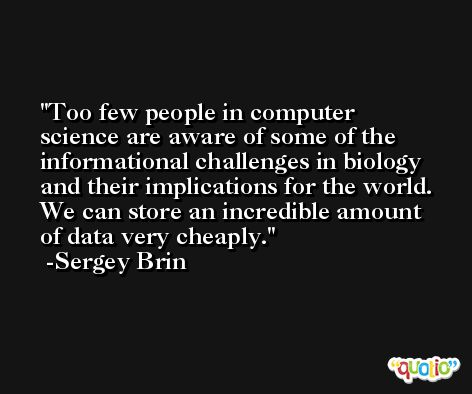 Too few people in computer science are aware of some of the informational challenges in biology and their implications for the world. We can store an incredible amount of data very cheaply. -Sergey Brin