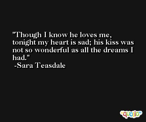 Though I know he loves me, tonight my heart is sad; his kiss was not so wonderful as all the dreams I had. -Sara Teasdale