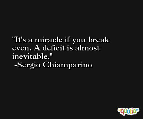 It's a miracle if you break even. A deficit is almost inevitable. -Sergio Chiamparino