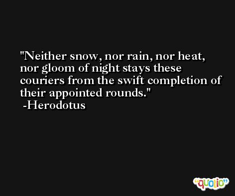 Neither snow, nor rain, nor heat, nor gloom of night stays these couriers from the swift completion of their appointed rounds. -Herodotus