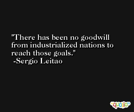 There has been no goodwill from industrialized nations to reach those goals. -Sergio Leitao
