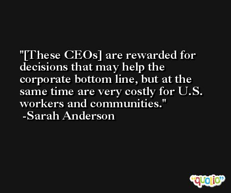 [These CEOs] are rewarded for decisions that may help the corporate bottom line, but at the same time are very costly for U.S. workers and communities. -Sarah Anderson